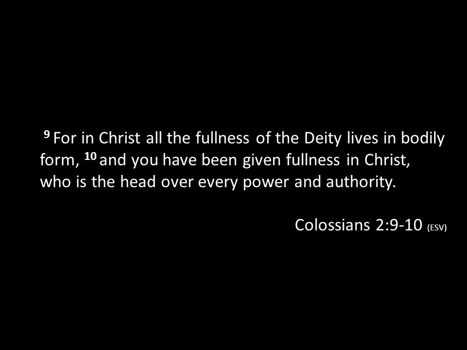 9 For in Christ all the fullness of the Deity lives in bodily form, 10 and you have been given fullness in Christ, who is the head over every power and authority.