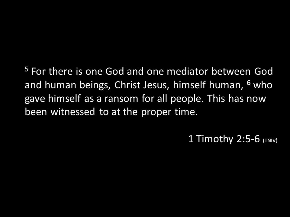 5 For there is one God and one mediator between God and human beings, Christ Jesus, himself human, 6 who gave himself as a ransom for all people. This has now been witnessed to at the proper time.
