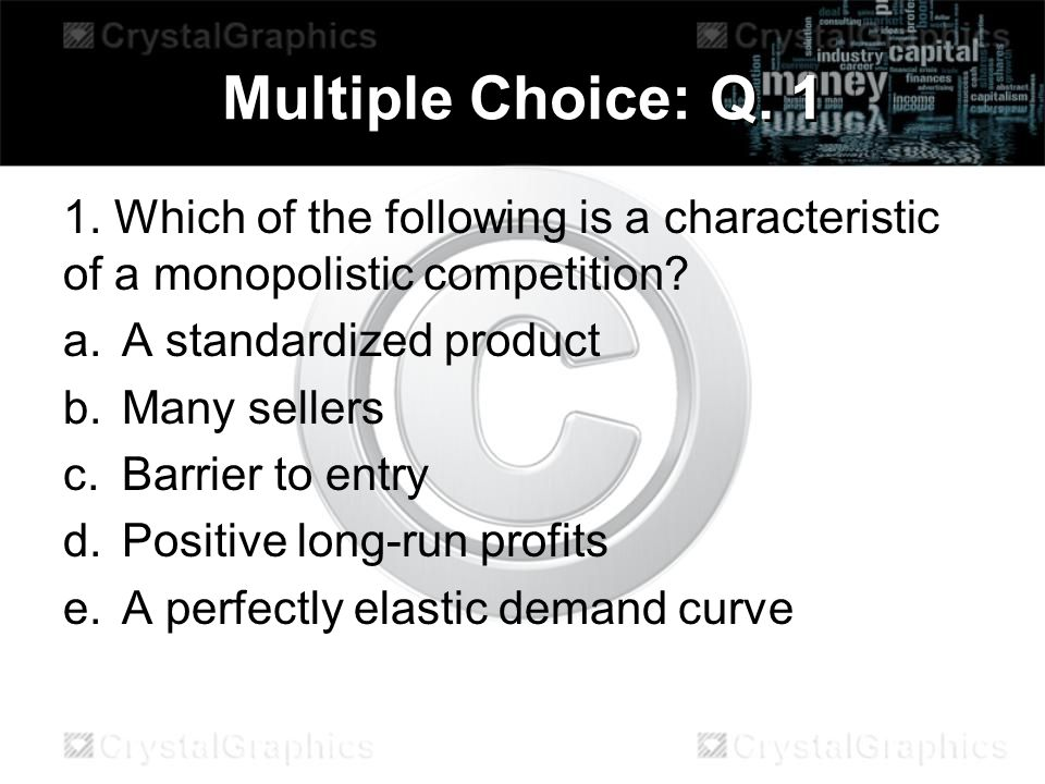 Multiple Choice: Q Which of the following is a characteristic of a monopolistic competition A standardized product.