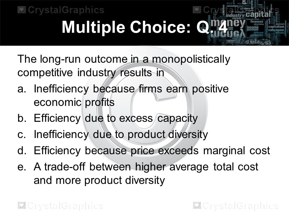 Multiple Choice: Q. 4 The long-run outcome in a monopolistically competitive industry results in.