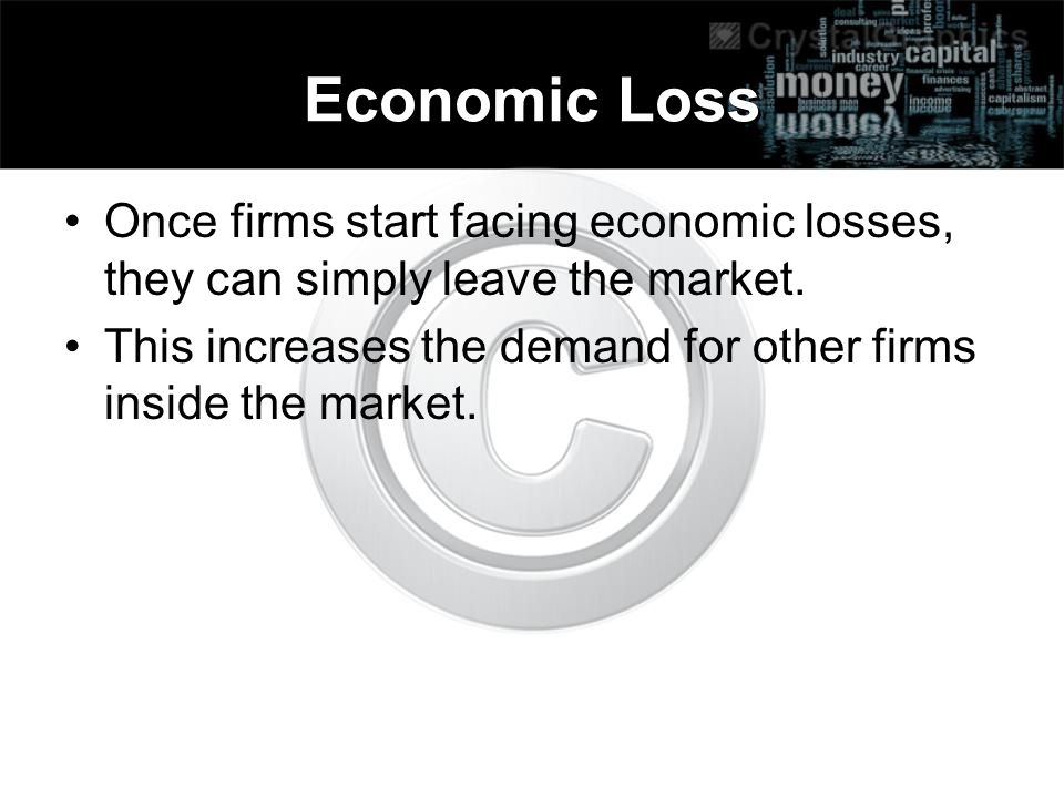 Economic Loss Once firms start facing economic losses, they can simply leave the market.