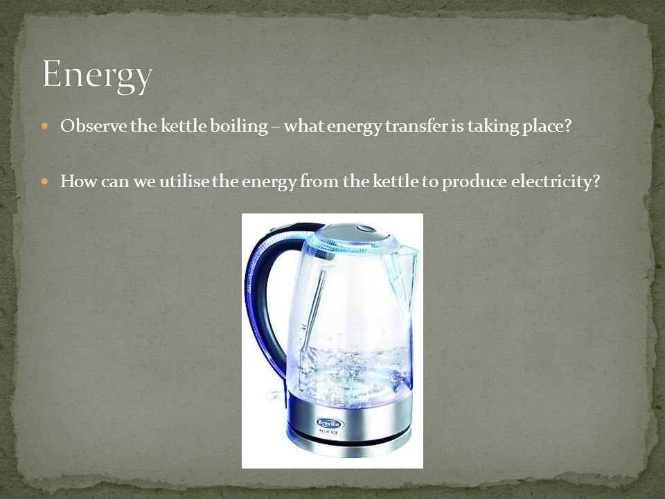Energy Observe the kettle boiling – what energy transfer is taking place.