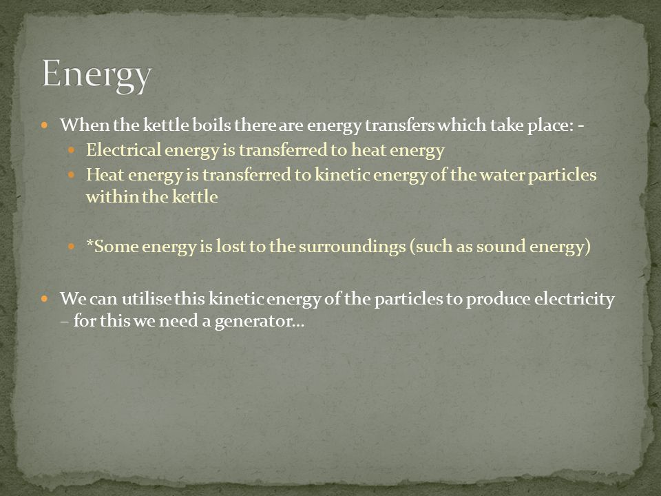 Energy When the kettle boils there are energy transfers which take place: - Electrical energy is transferred to heat energy.