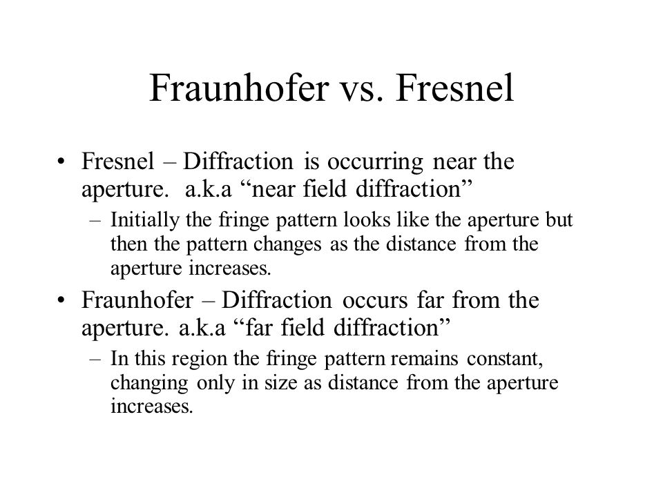 Fraunhofer vs. Fresnel Fresnel – Diffraction is occurring near the aperture. a.k.a near field diffraction