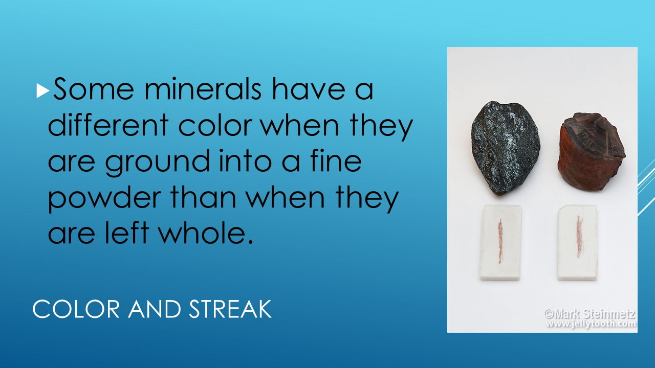 Some minerals have a different color when they are ground into a fine powder than when they are left whole.