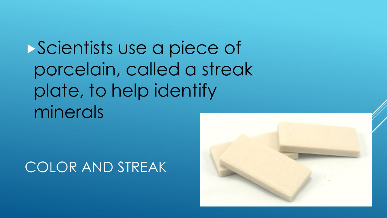 Scientists use a piece of porcelain, called a streak plate, to help identify minerals