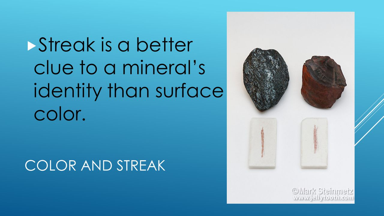 Streak is a better clue to a mineral's identity than surface color.