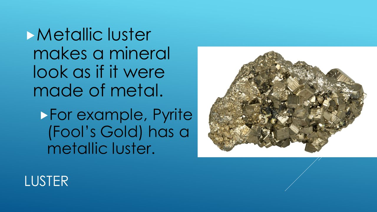 Metallic luster makes a mineral look as if it were made of metal.