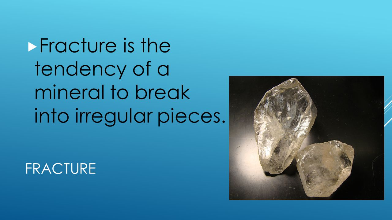 Fracture is the tendency of a mineral to break into irregular pieces.