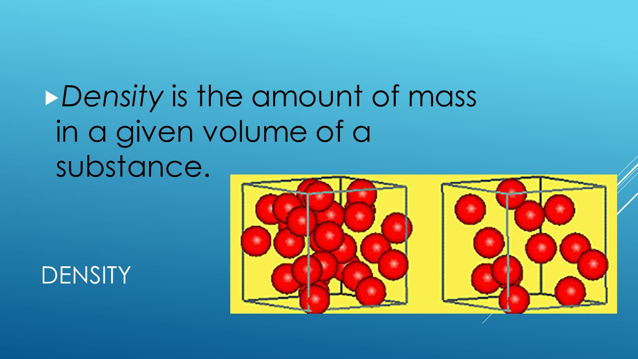 Density is the amount of mass in a given volume of a substance.