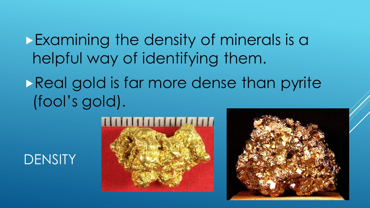 Real gold is far more dense than pyrite (fool's gold).