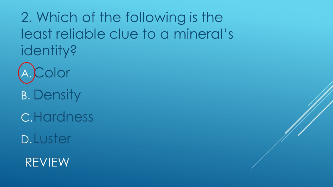 2. Which of the following is the least reliable clue to a mineral's identity