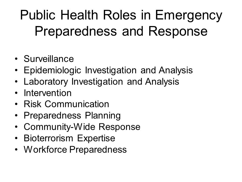 public health roles in emergency preparedness and response Today, although public health plays mostly a supporting role during such incidents, there is an increasing demand by the federal agencies that fund various public health emergency preparedness (phep) programs – for example, the us centers for disease control and prevention (cdc), the us department of health and human services, and the us .