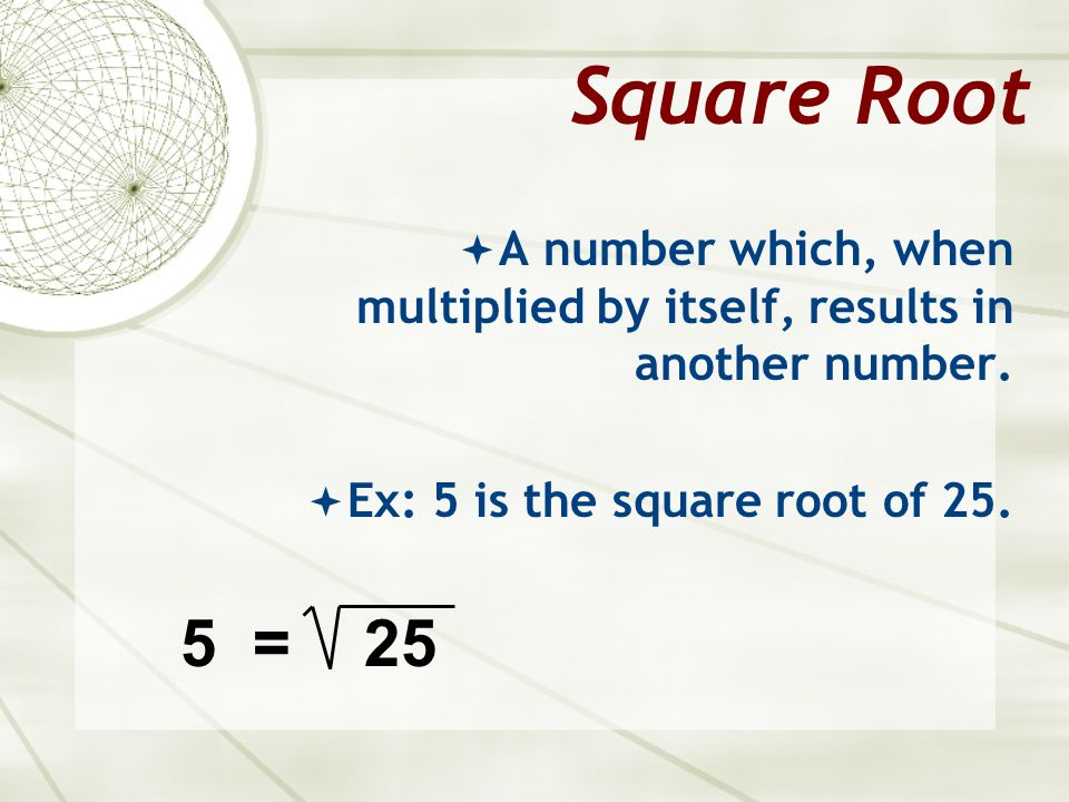 Square Root A number which, when multiplied by itself, results in another number. Ex: 5 is the square root of 25.