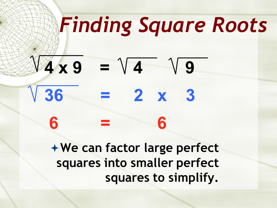 Finding Square Roots 4 x 9 = = 2 x 3 6 = 6