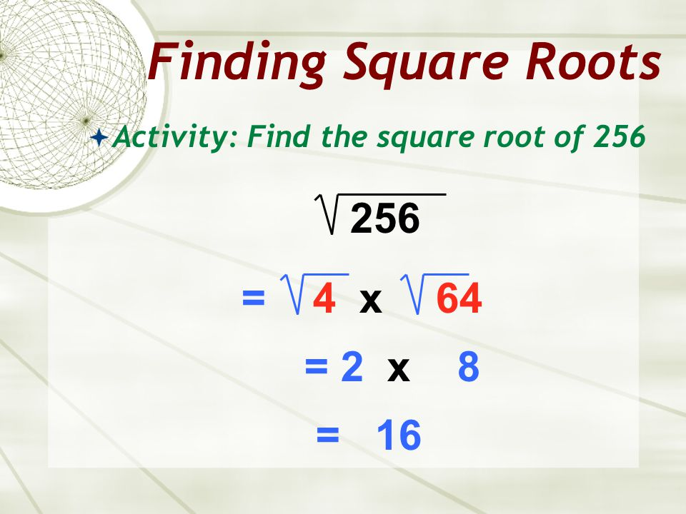 Finding Square Roots 256 = 4 x 64 = 2 x 8 = 16