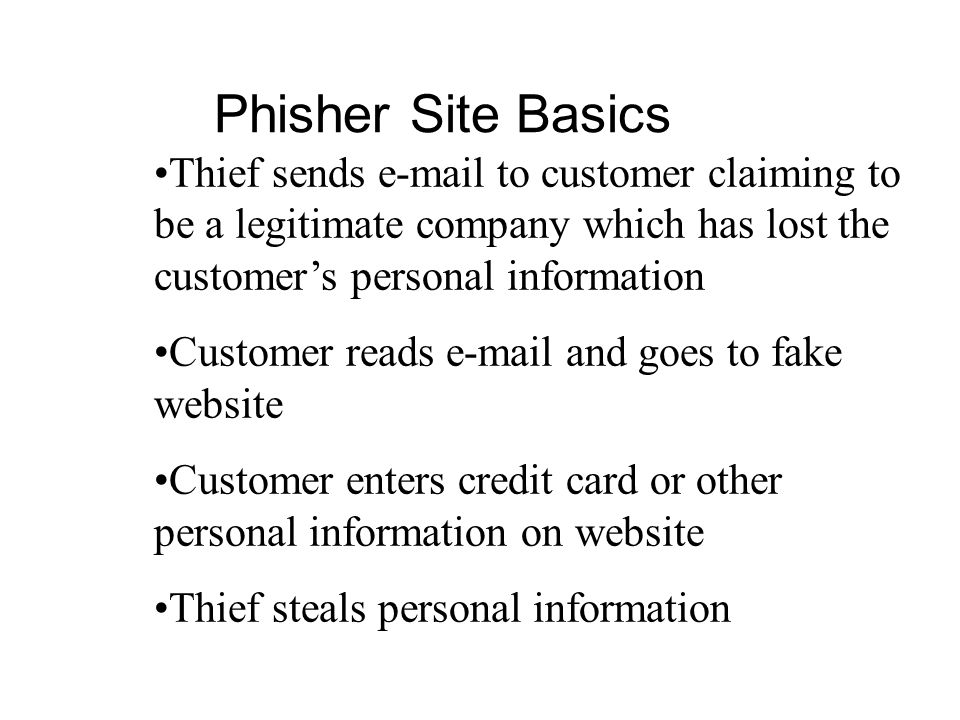 Phisher Site Basics Thief sends e-mail to customer claiming to be a legitimate company which has lost the customer's personal information.