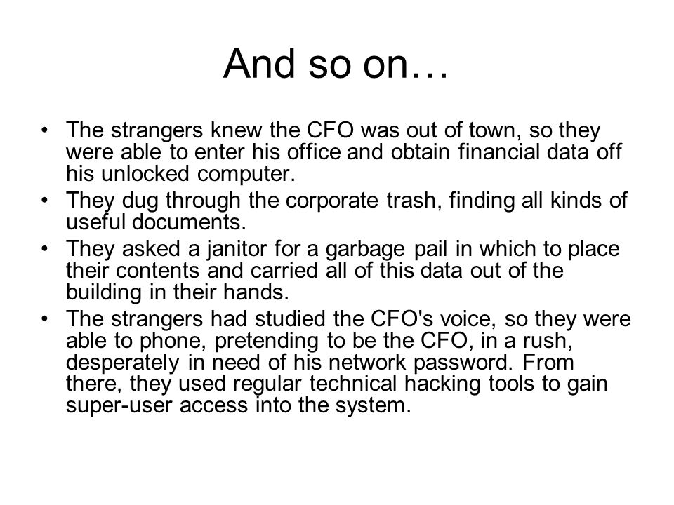 And so on… The strangers knew the CFO was out of town, so they were able to enter his office and obtain financial data off his unlocked computer.