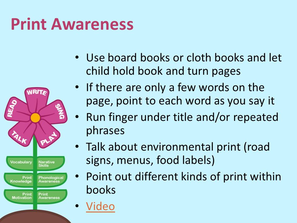 Print Awareness Use board books or cloth books and let child hold book and turn pages.