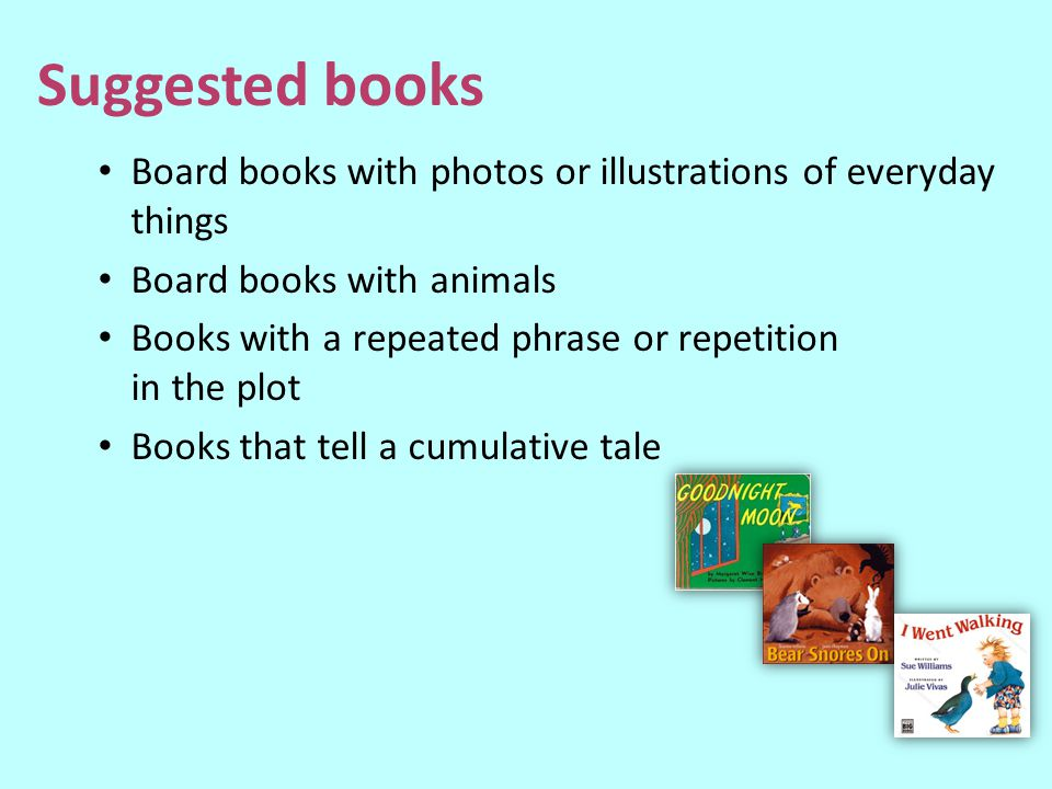Suggested books Board books with photos or illustrations of everyday things. Board books with animals.