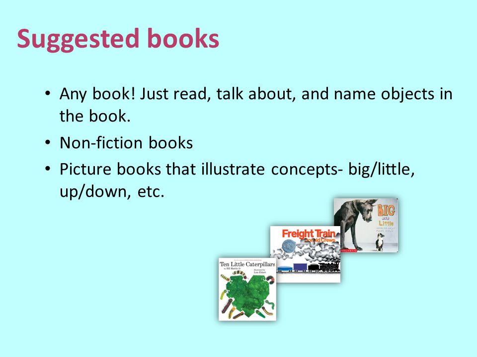 Suggested books Any book! Just read, talk about, and name objects in the book. Non-fiction books.