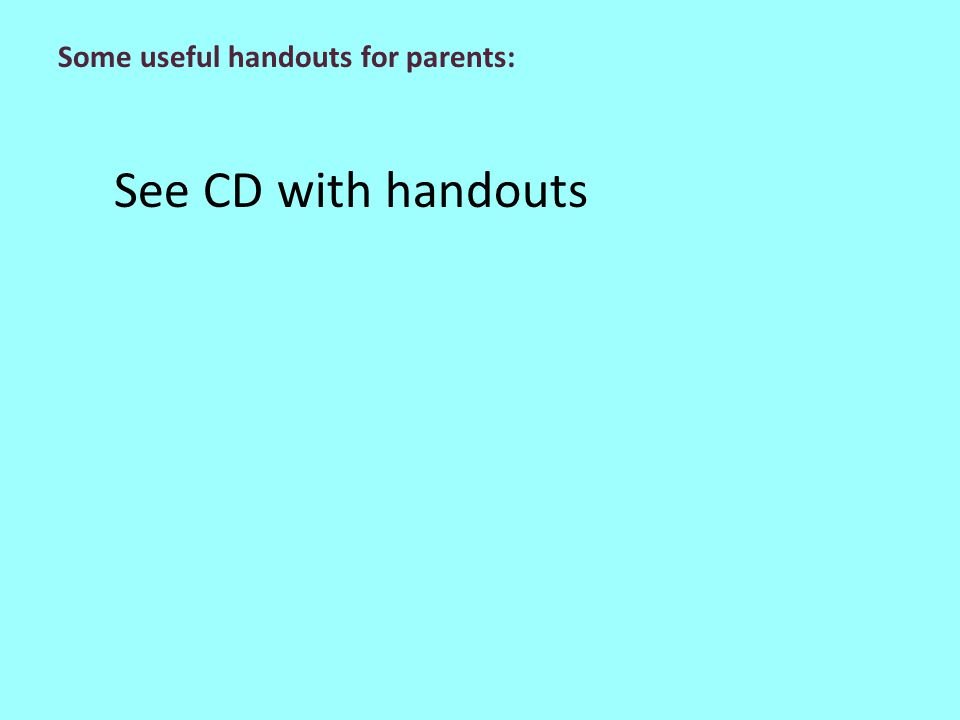 See CD with handouts Some useful handouts for parents: