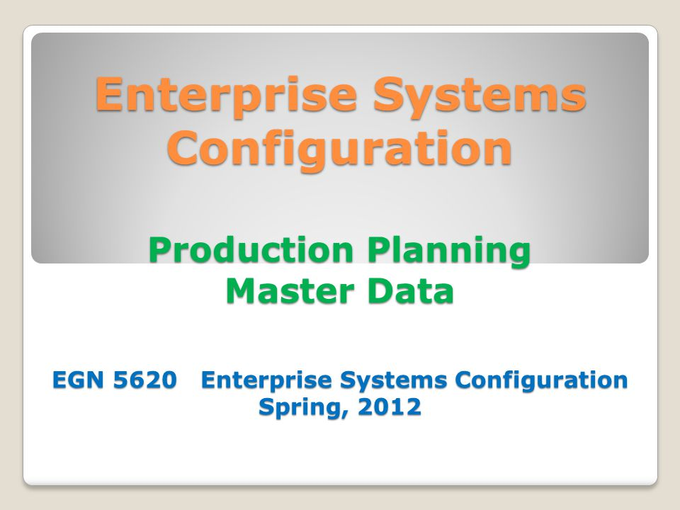 Enterprise Systems Configuration Production Planning Master Data EGN 5620 Enterprise Systems Configuration Spring, 2012