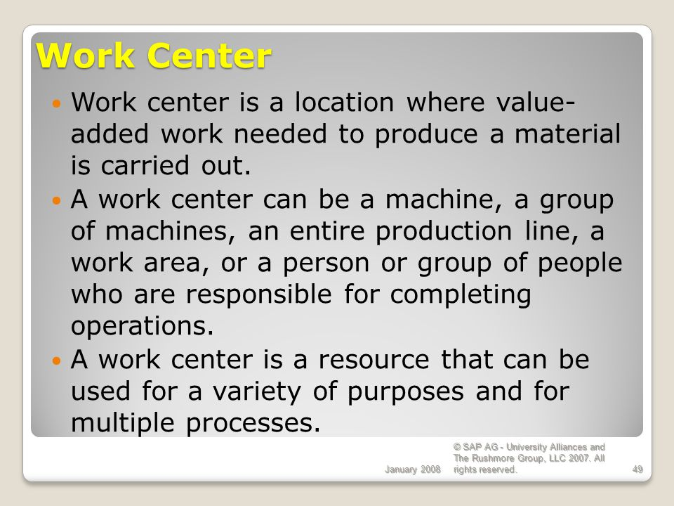 ECC 6.0 Work Center. January Work center is a location where value- added work needed to produce a material is carried out.