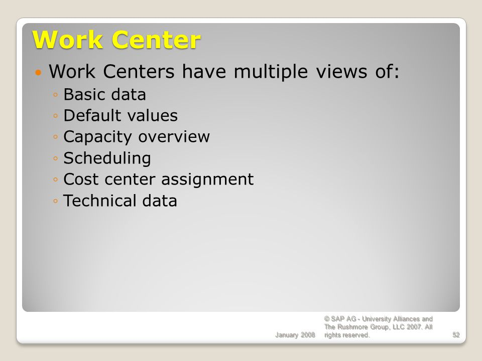 Work Center Work Centers have multiple views of: Basic data