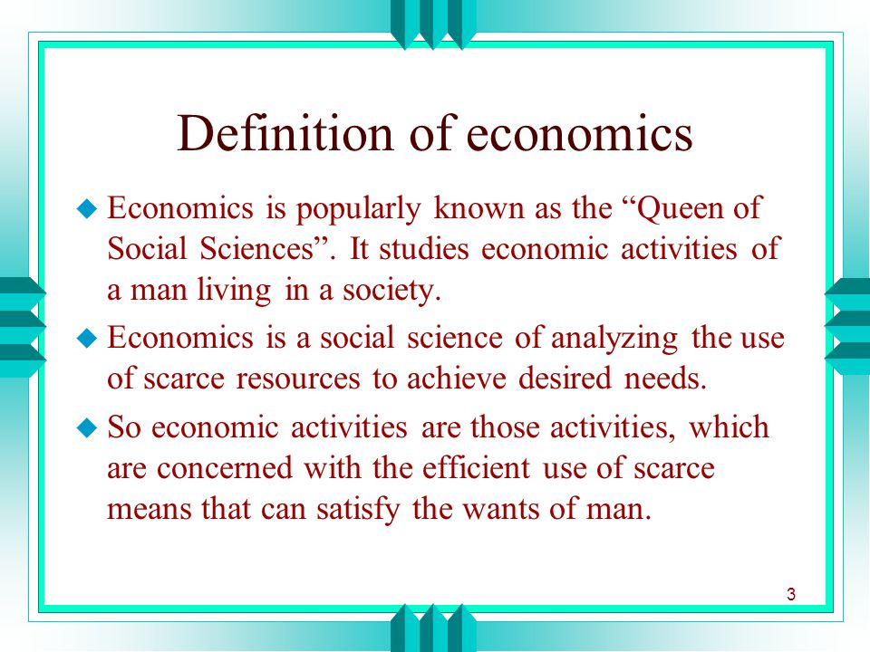 definition of economics Economics is the science that deals with the production, allocation, and use of goods and services it is important to study how resources can best be distributed to meet the needs of the greatest number of people.