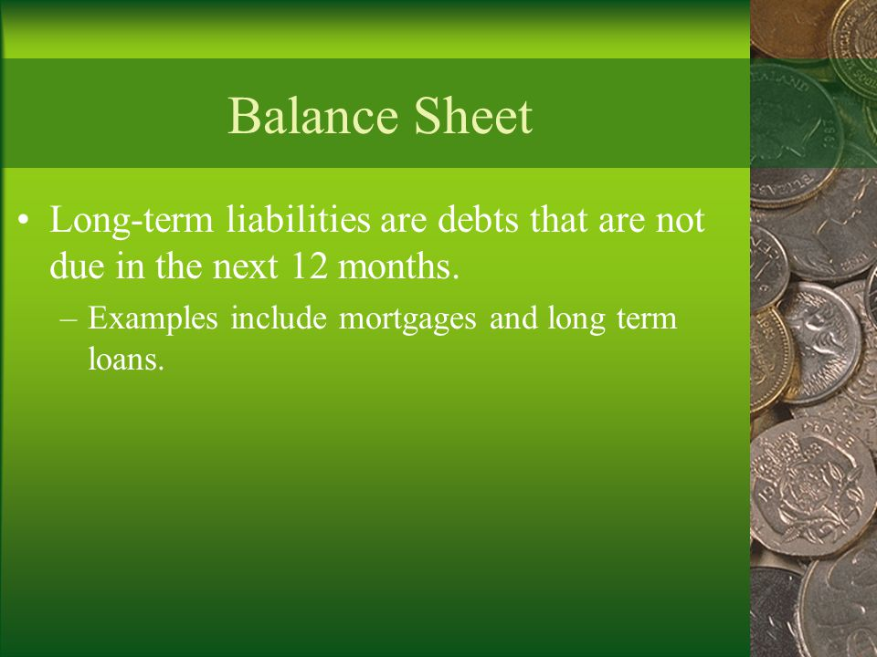 Balance Sheet Long-term liabilities are debts that are not due in the next 12 months.