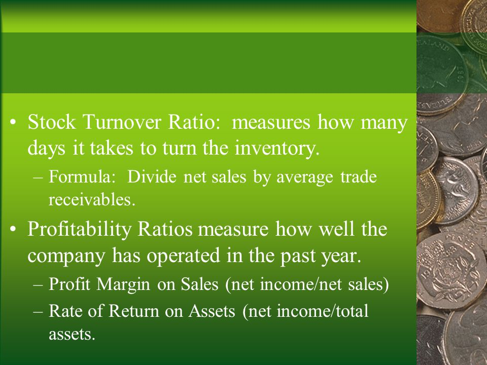 Stock Turnover Ratio: measures how many days it takes to turn the inventory.