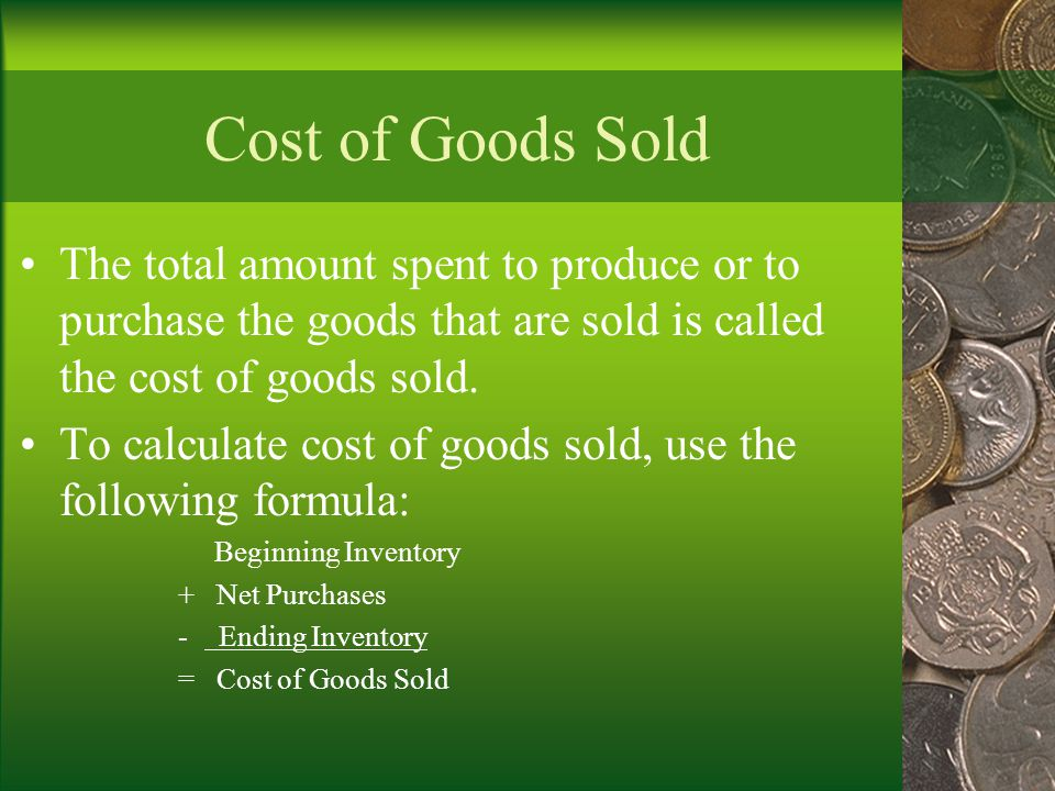 Cost of Goods Sold The total amount spent to produce or to purchase the goods that are sold is called the cost of goods sold.