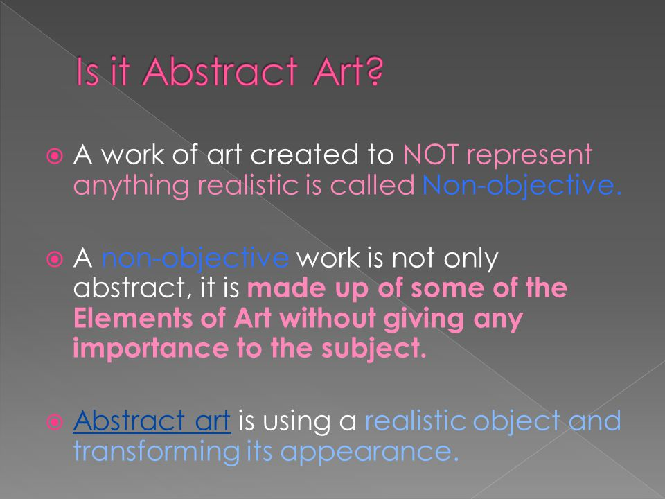 Is it Abstract Art A work of art created to NOT represent anything realistic is called Non-objective.