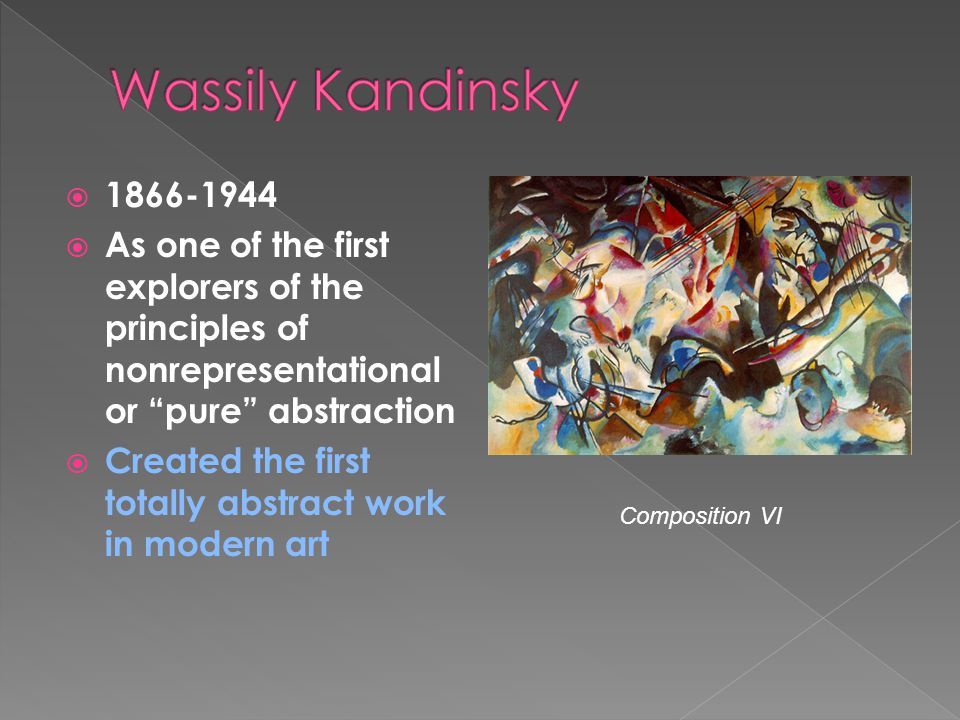 Wassily Kandinsky As one of the first explorers of the principles of nonrepresentational or pure abstraction.