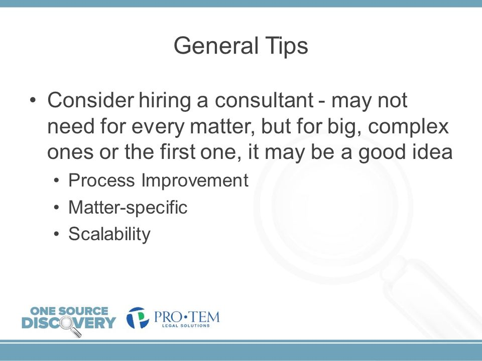 General Tips Consider hiring a consultant - may not need for every matter, but for big, complex ones or the first one, it may be a good idea.