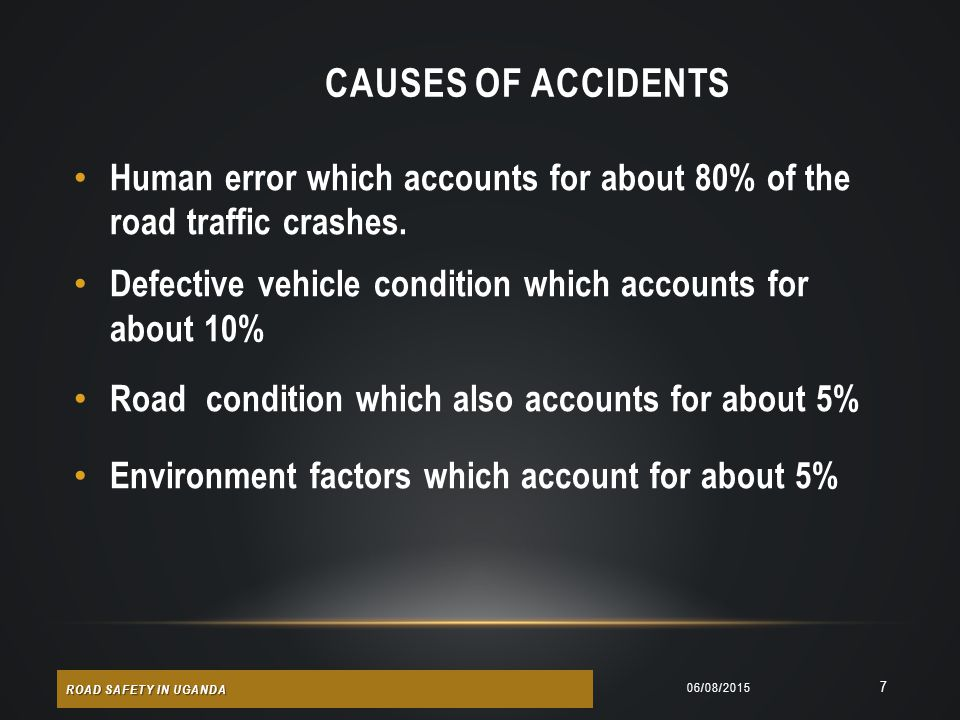 CAUSES OF ACCIDENTS Human error which accounts for about 80% of the road traffic crashes. Defective vehicle condition which accounts for about 10%
