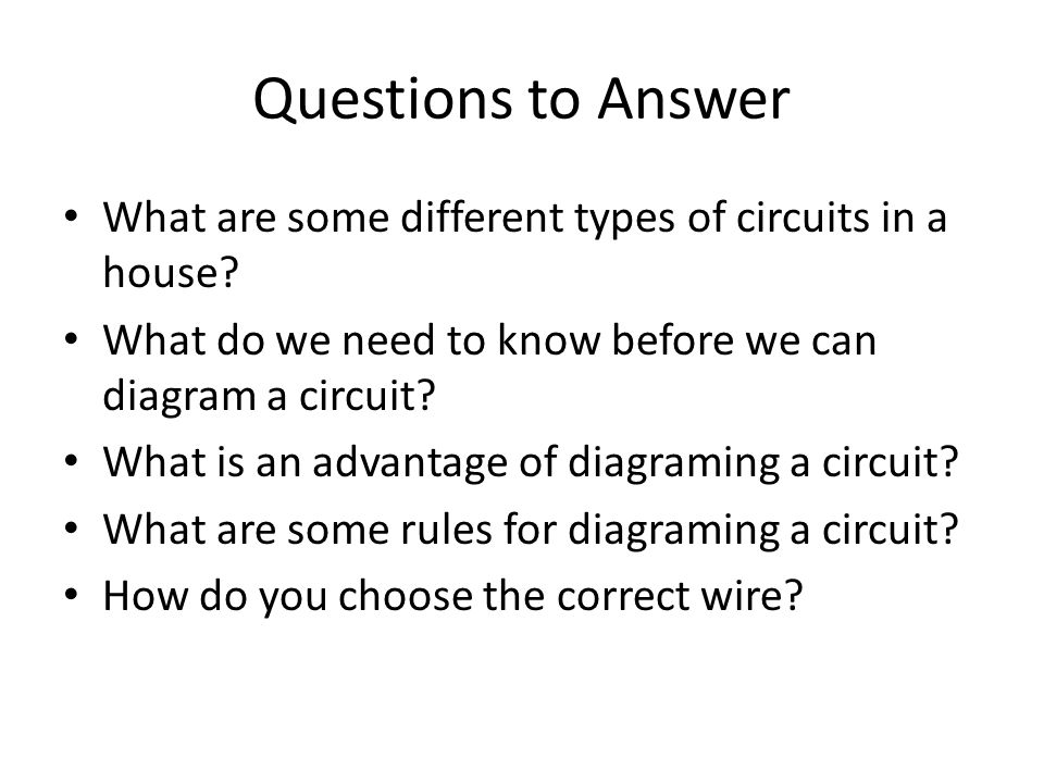 Questions to Answer What are some different types of circuits in a house What do we need to know before we can diagram a circuit