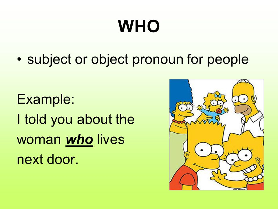 WHO subject or object pronoun for people Example: I told you about the