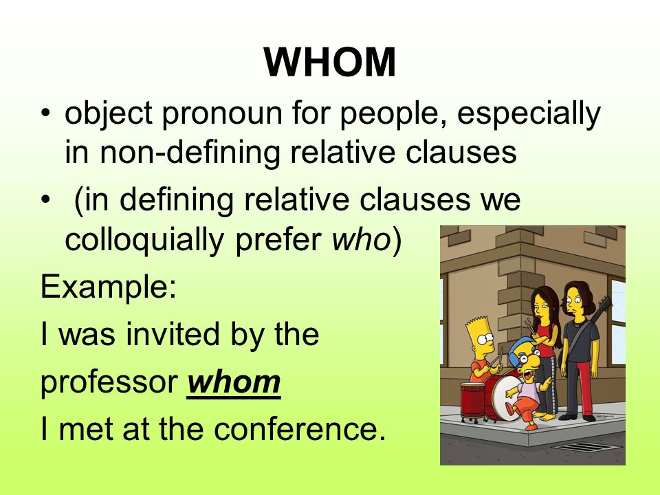 WHOM object pronoun for people, especially in non-defining relative clauses. (in defining relative clauses we colloquially prefer who)