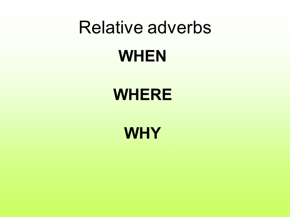 Relative adverbs WHEN WHERE WHY