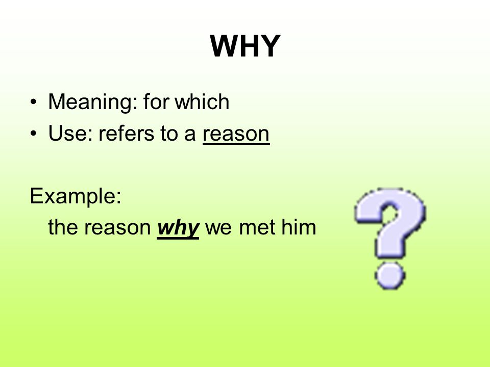 WHY Meaning: for which Use: refers to a reason Example: