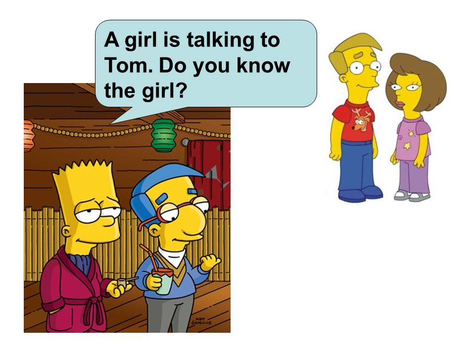 A girl is talking to Tom. Do you know the girl