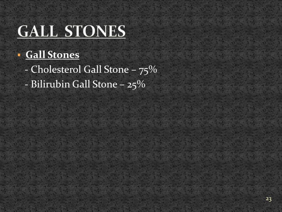 GALL STONES Gall Stones - Cholesterol Gall Stone – 75%