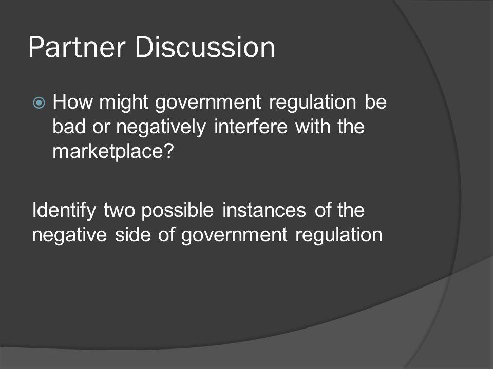 Partner Discussion How might government regulation be bad or negatively interfere with the marketplace