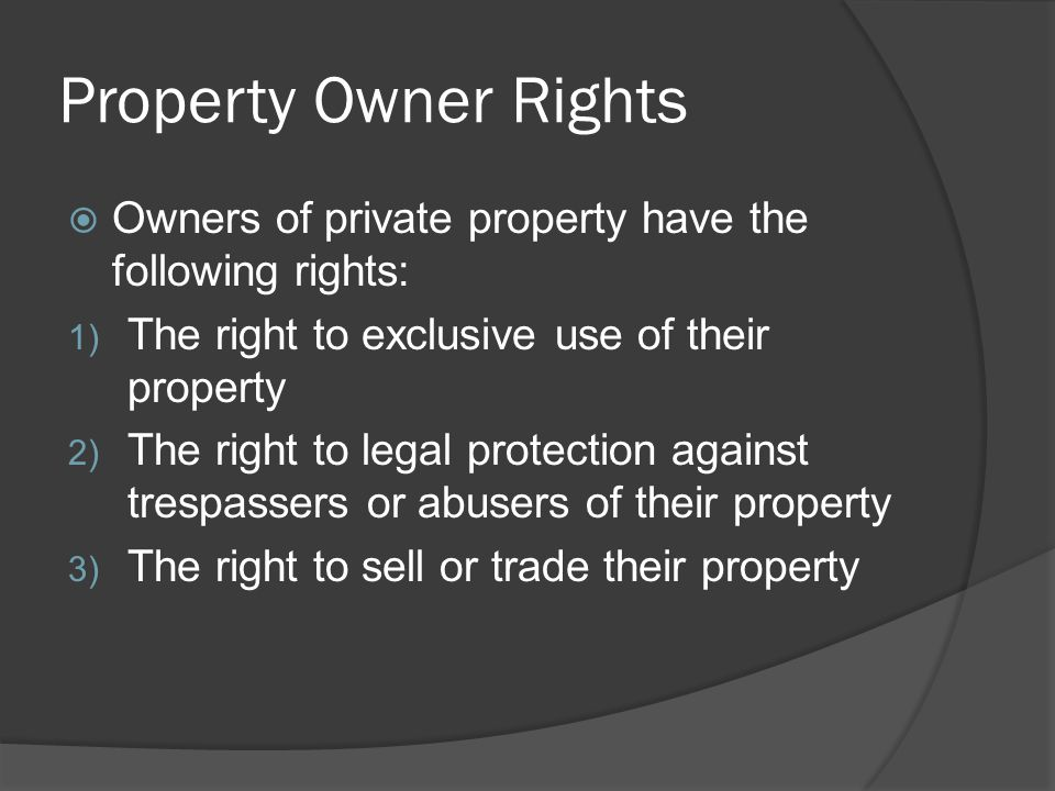 Property Owner Rights Owners of private property have the following rights: The right to exclusive use of their property.