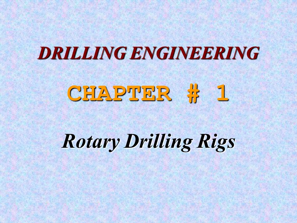 DRILLING ENGINEERING CHAPTER # 1 Rotary Drilling Rigs