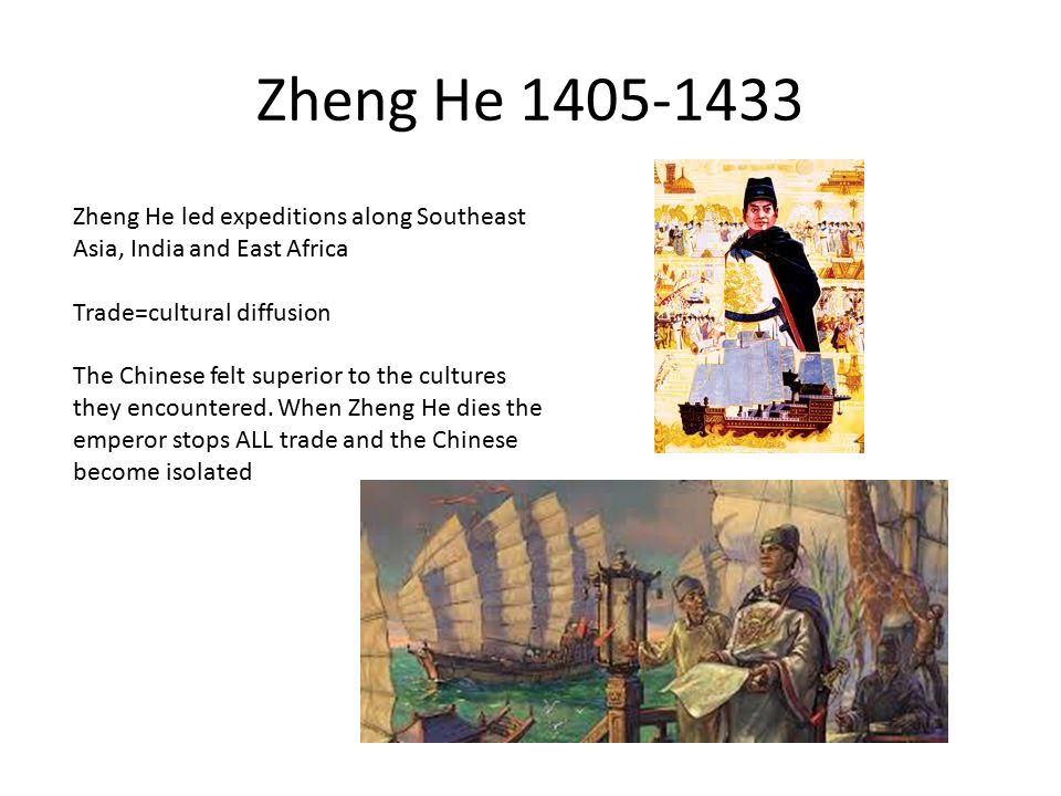 Zheng He Zheng He led expeditions along Southeast Asia, India and East Africa. Trade=cultural diffusion.