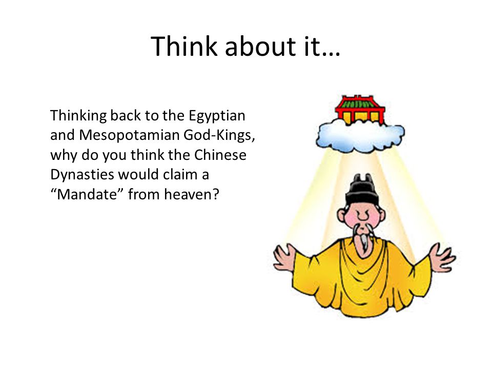 Think about it… Thinking back to the Egyptian and Mesopotamian God-Kings, why do you think the Chinese Dynasties would claim a Mandate from heaven