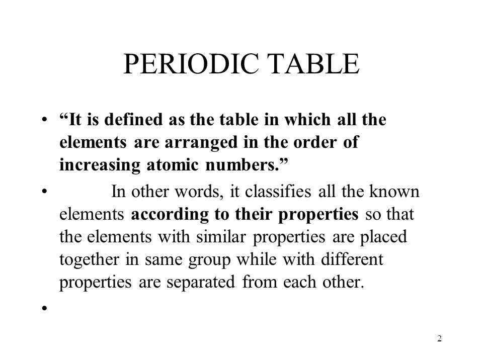 PERIODIC TABLE It is defined as the table in which all the elements are arranged in the order of increasing atomic numbers.